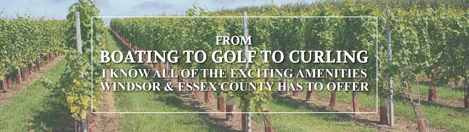 From boating to golf to curling I know all of the exciting amenities Windsor & Essex County has to offer